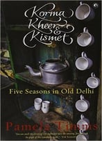 Korma, Kheer & Kismet : Five Seasons In Old Delhi