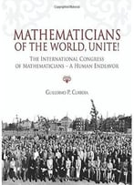 Mathematicians Of The World, Unite!: The International Congress Of Mathematicians – A Human Endeavor