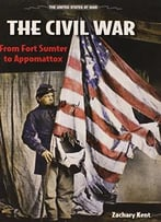 The Civil War: From Fort Sumter To Appomattox (United States At War) By Zachary Kent