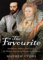 The Favourite: Ambition, Politics And Love – Sir Walter Ralegh In Elizabeth I'S Court