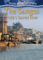 The Ganges: India'S Sacred River (Rivers Around The World) By Molly Aloian
