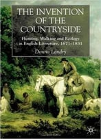 The Invention Of The Countryside: Hunting, Walking, And Ecology In English Literature, 1671-1831