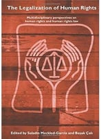 The Legalization Of Human Rights: Multidisciplinary Perspectives On Human Rights And Human Rights Law