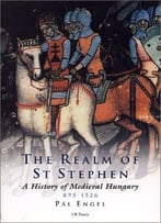 The Realm Of St. Stephen: A History Of Medieval Hungary, 895-1526