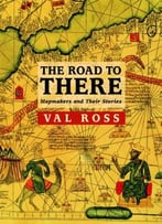 The Road To There: Mapmakers And Their Stories By Val Ross