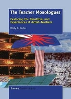 The Teacher Monologues: Exploring The Identities And Experiences Of Artist-Teachers By Mindy R. Carter