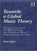 Towards A Global Music Theory: Practical Concepts And Methods For The Analysis… By Mark Hijleh