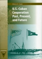 U.S.-Cuban Cooperation Past, Present, And Future (Contemporary Cuba)
