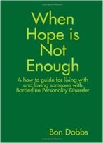 When Hope Is Not Enough: A How-To Guide For Living With And Loving Someone With Borderline Personality Disorder