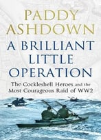 A Brilliant Little Operation: The Cockleshell Heroes And The Most Courageous Raid Of Ww2