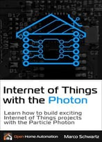 Internet Of Things With The Photon: Learn How To Build Exciting Internet Of Things Projects With The Particle Photon