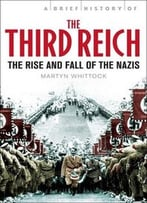 Brief History Of The Third Reich: The Rise And Fall Of The Nazis