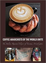 Coffee Anarchists Of The World Unite: The Italian Roasted Elixirs Of Tacoma, Washington