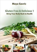 Gluten Free & Delicious 1: Bring Your Body Back To Health
