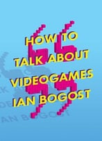 How To Talk About Videogames: 47 (Electronic Mediations)