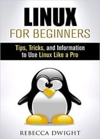 Linux For Beginners: Tips, Tricks, And Information To Use Linux Like A Pro (Manual Users Guide)
