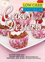 Low Carb High Fat Cakes And Desserts: Gluten-Free And Sugar-Free Pies, Pastries, And More