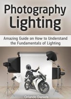 Photography Lighting: Amazing Guide On How To Understand The Fundamentals Of Lighting