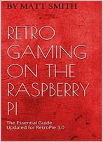 Retro Gaming On The Raspberry Pi: The Essential Guide Updated For Retropie 3.0