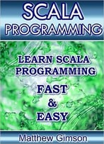 Scala Programming: Learn Scala Programming Fast And Easy!