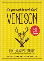 So You Want To Cook Deer? Venison: For Everyday Cookin'