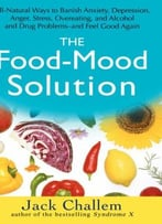 The Food-Mood Solution: All-Natural Ways To Banish Anxiety, Depression, Anger, Stress, Overeating, And Alcohol And…