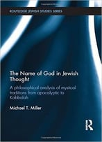 The Name Of God In Jewish Thought: A Philosophical Analysis Of Mystical Traditions From Apocalyptic To Kabbalah