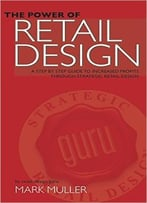 The Power Of Retail Design: A Step By Step Guide To Increased Profits Through Strategic Retail Design