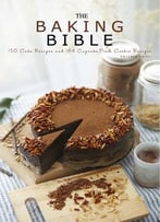 The Cake Bible: 150 Cake Recipes And 164 Cupcake, Pie And Cookie Recipes
