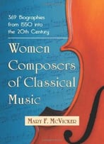 Women Composers Of Classical Music: 368 Biographies From 1550 Into The 20th Century