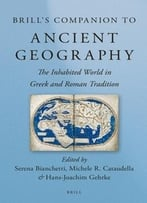 Brill'S Companion To Ancient Geography: The Inhabited World In Greek And Roman Tradition