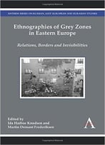 Ethnographies Of Grey Zones In Eastern Europe: Relations, Borders And Invisibilities