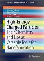 High-Energy Charged Particles: Their Chemistry And Use As Versatile Tools For Nanofabrication