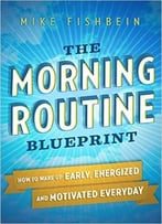 Mike Fishbein – The Morning Routine Blueprint: How To Wake Up Early, Energized And Motivated Everyday