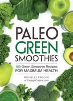 Paleo Green Smoothies: 150 Green Smoothie Recipes For Maximum Health