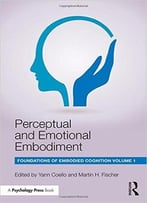 Perceptual And Emotional Embodiment: Foundations Of Embodied Cognition Volume 1