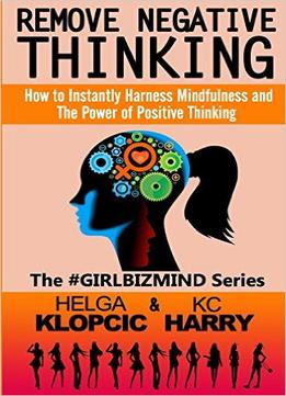 Remove Negative Thinking: How To Instantly Harness Mindfulness And The Power Of Positive Thinking