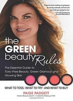 The Green Beauty Rules: The Essential Guide To Toxic-Free Beauty, Green Glamour, And Glowing Skin