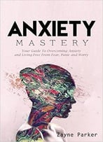 Anxiety Mastery – Your Guide To Overcoming Anxiety And Living Free From Fear, Panic And Worry