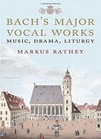 Bach'S Major Vocal Works: Music, Drama, Liturgy