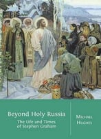 Beyond Holy Russia: The Life And Times Of Stephen Graham