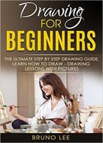 Bruno Lee – Drawing For Beginners: The Ultimate Step By Step Drawing Guide