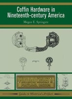 Coffin Hardware In Nineteenth Century America (Guides To Historical Artifacts)