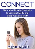 Connect: 100 + Mind-Blowing Strategies To Use Social Media And Drive Business Growth