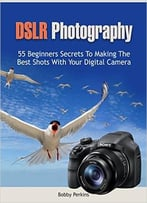 Dslr Photography: 55 Beginners Secrets To Making The Best Shots With Your Digital Camera