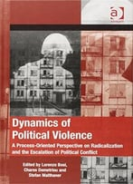 Dynamics Of Political Violence: A Process-Oriented Perspective On Radicalization And The Escalation Of Political Conflict