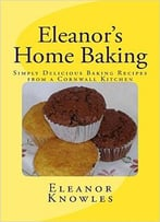 Eleanor'S Home Baking: Simply Delicious Baking Recipes From A Cornwall Kitchen