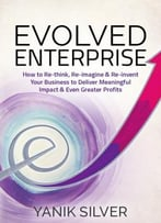 Evolved Enterprise – How To Re-Think, Re-Imagine, And Re-Invent Your Business To Deliver Meaningful Impact & Even Greater…