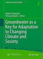 Groundwater As A Key For Adaptation To Changing Climate And Society By Makoto Taniguchi