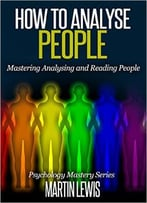 How To Analyze People: Mastering Analysing And Reading People